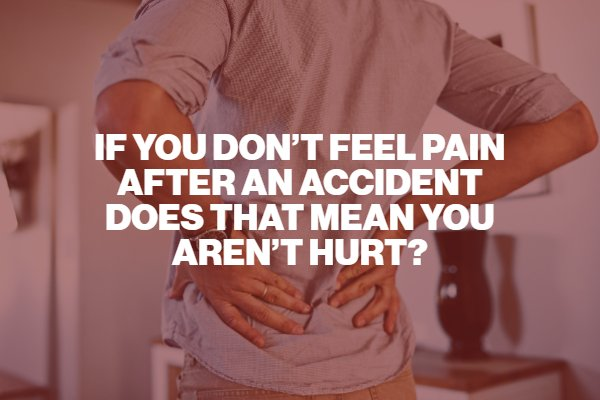 If You Don't Feel Pain After an Accident Does That Mean You Aren't Hurt?